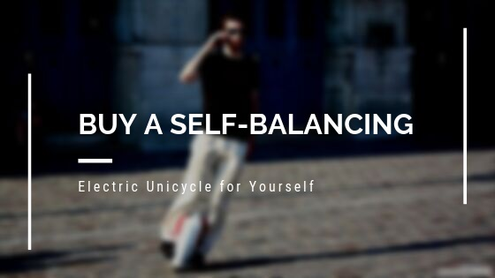 Buy a Self-Balancing Electric Unicycle for Yourself